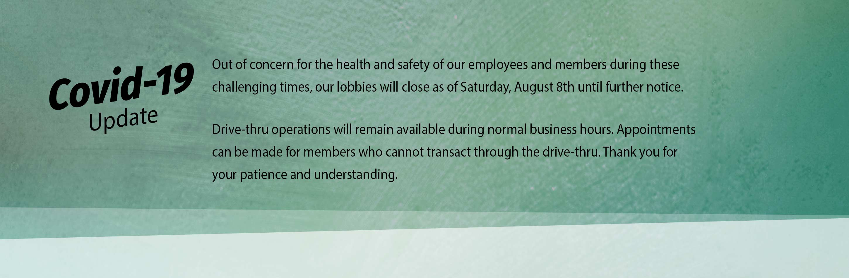 Covid-19 Update. Out of concern for the health and safety of our employees and members during these challenging times, our lobbies will close as of Saturday, August 8th until further notice. Drive-thru operations will remain available during normal business hours. Appointments can be made for members who cannot transact through the drive-thru. Thank you for your patience and understanding.